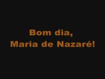 Bom dia, Maria de Nazaré!